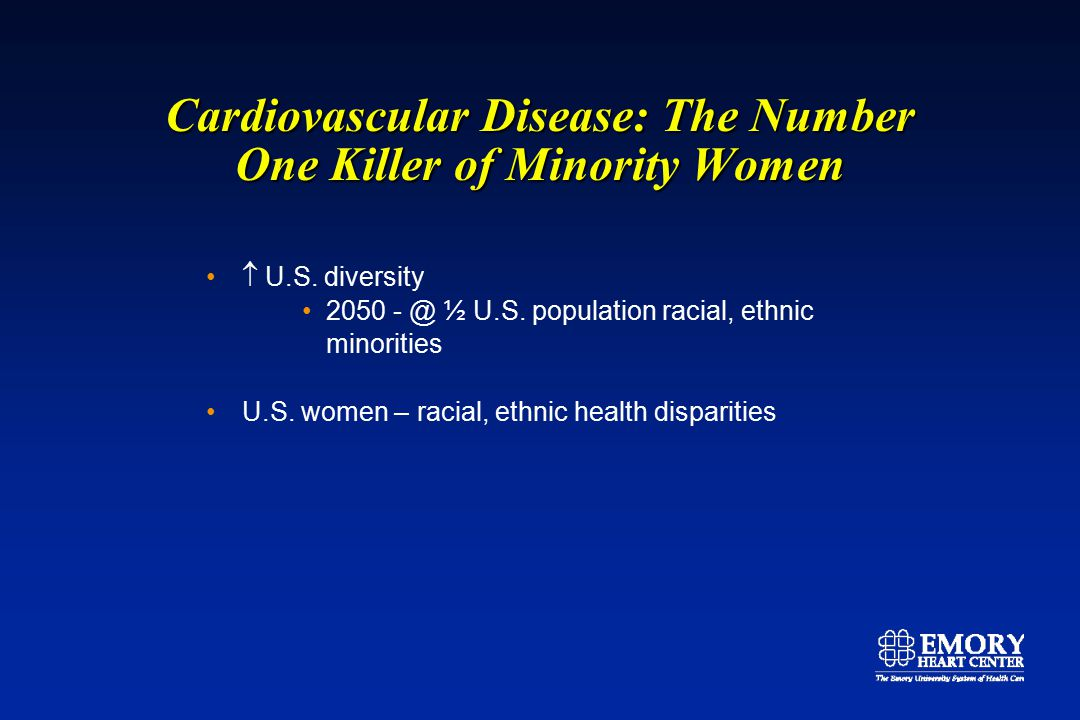 Cardiovascular Disease: The Number One Killer of Minority Women Women of color Obstacles to health care linguistic, logistical barriers cultural differences sex, race-based stereotypes Differences in health status, health risk factors socioeconomic characteristics, access to care (women 70% Medicaid population > age 15) educational characteristics – awareness, screening disease incidence, mortality Making the Grade on Women's Health: A National and State-by-State Report Card 2004, National Women's Law Center, www.nwlc.org.
