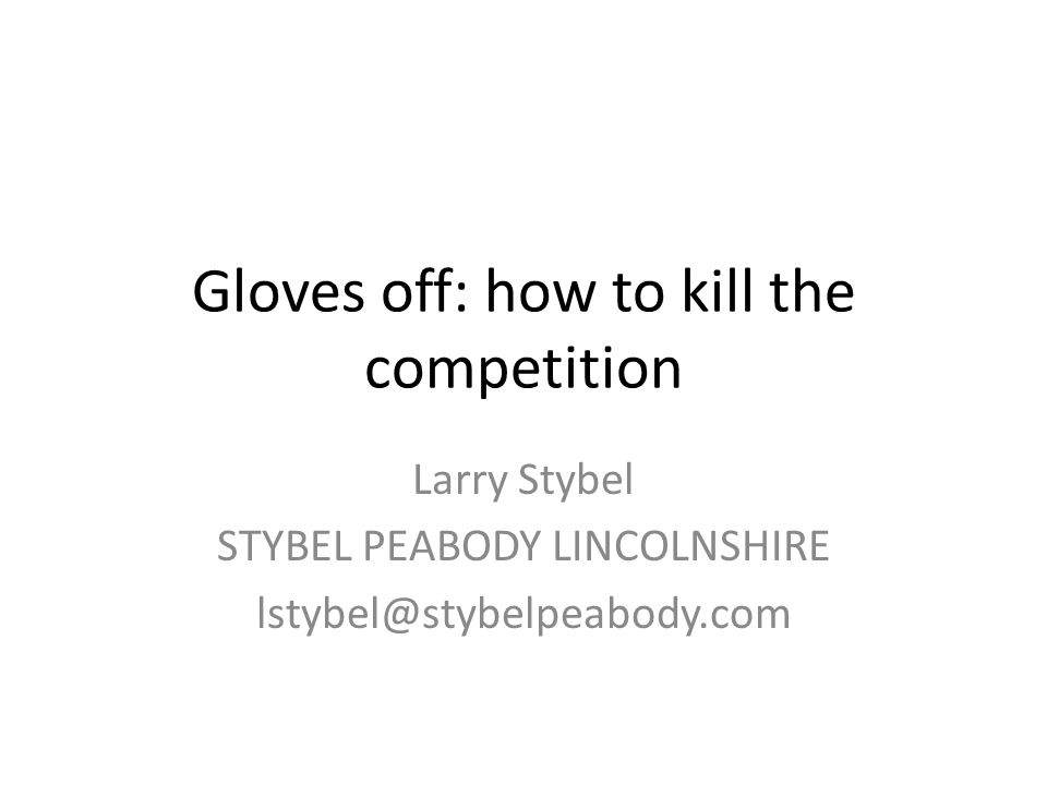 Gloves off: how to kill the competition Larry Stybel STYBEL PEABODY LINCOLNSHIRE lstybel@stybelpeabody.com