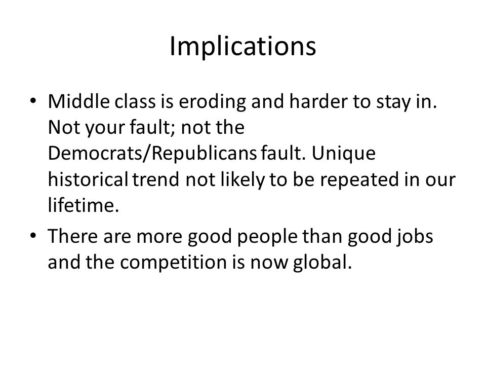 Implications Middle class is eroding and harder to stay in.