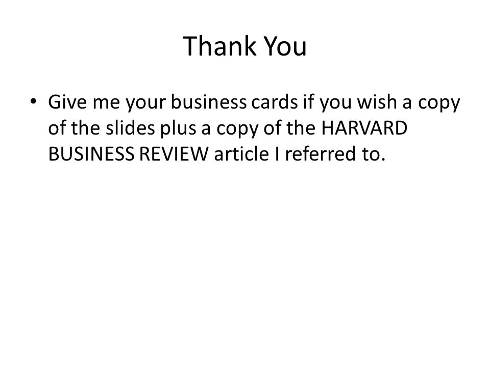 Thank You Give me your business cards if you wish a copy of the slides plus a copy of the HARVARD BUSINESS REVIEW article I referred to.