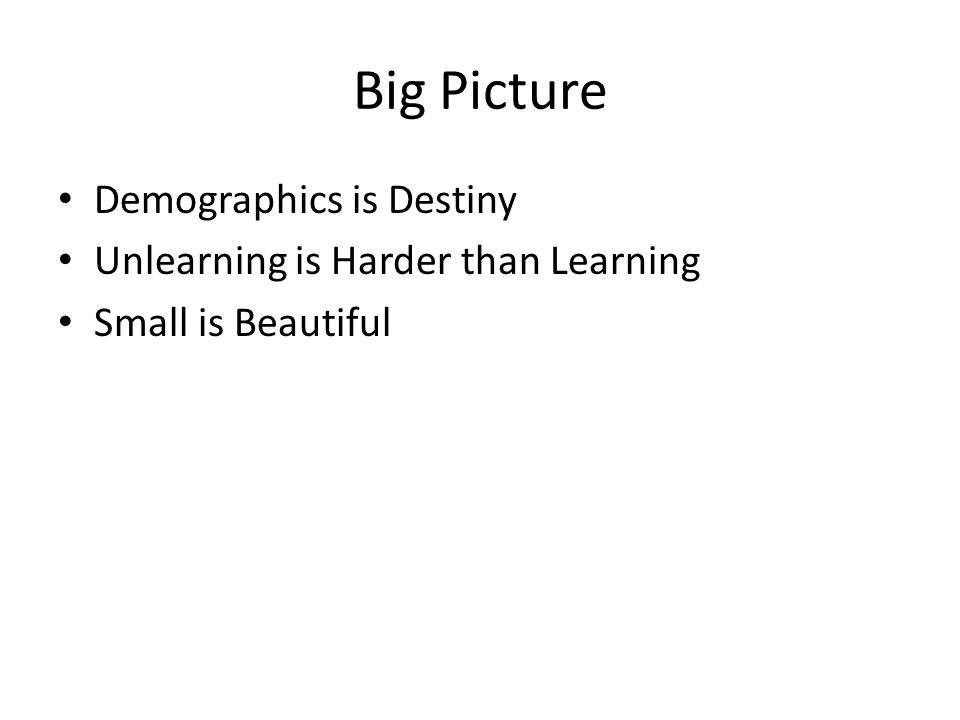 Big Picture Demographics is Destiny Unlearning is Harder than Learning Small is Beautiful