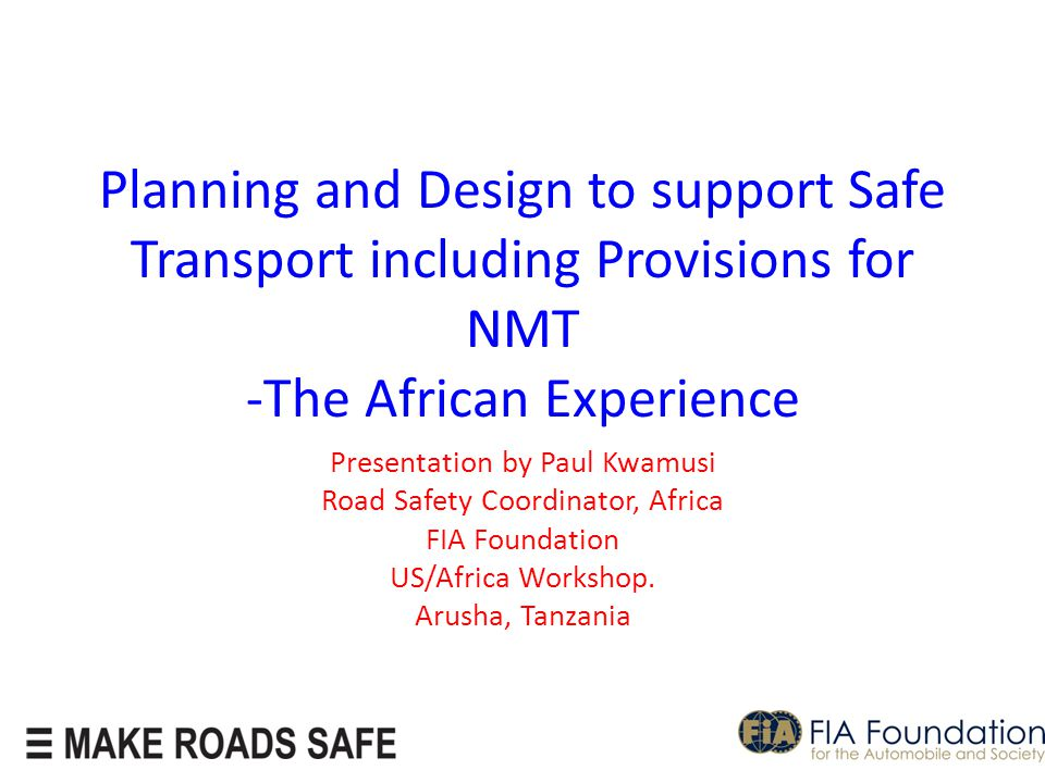 Planning and Design to support Safe Transport including Provisions for NMT -The African Experience Presentation by Paul Kwamusi Road Safety Coordinator, Africa FIA Foundation US/Africa Workshop.