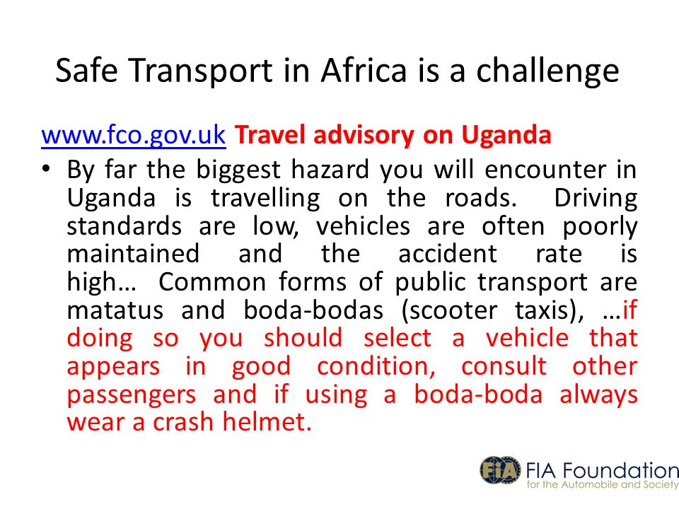 Safe Transport in Africa is a challenge www.fco.gov.ukwww.fco.gov.uk Travel advisory on Uganda By far the biggest hazard you will encounter in Uganda is travelling on the roads.