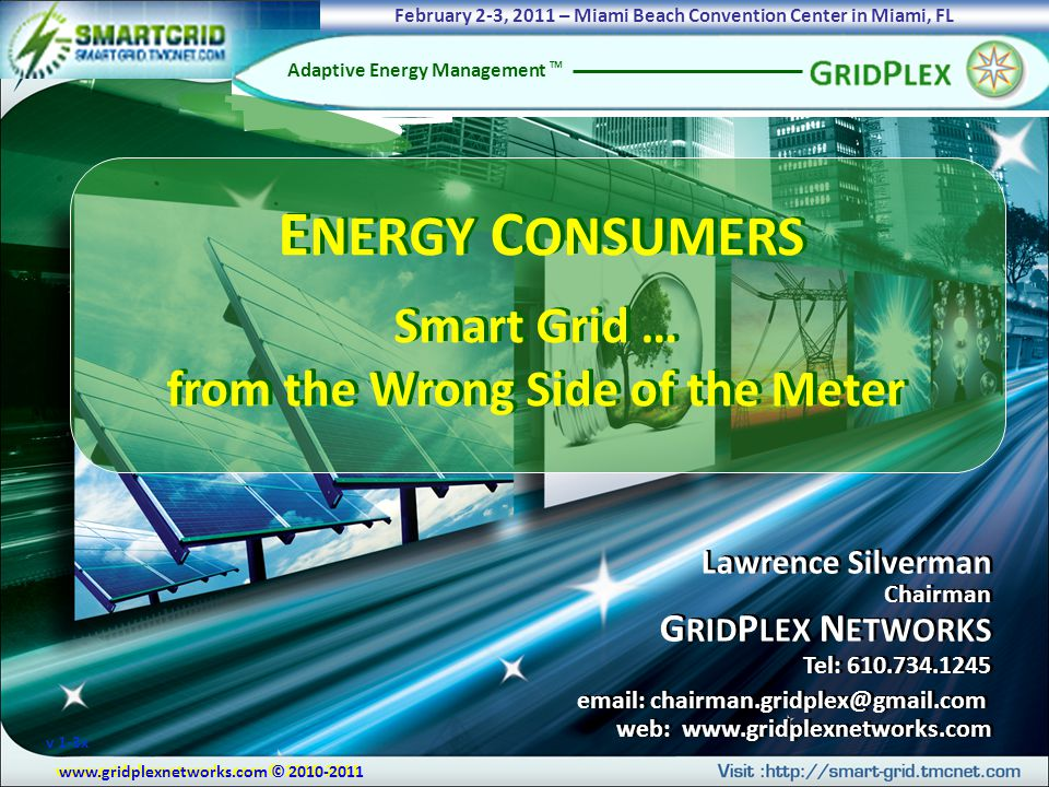 www.gridplexnetworks.com © 2010-2011 Adaptive Energy Management TM Lawrence Silverman Chairman G RID P LEX N ETWORKS Tel: 610.734.1245 email: chairman.gridplex@gmail.com web: www.gridplexnetworks.com Lawrence Silverman Chairman G RID P LEX N ETWORKS Tel: 610.734.1245 email: chairman.gridplex@gmail.com web: www.gridplexnetworks.com E NERGY C ONSUMERS Smart Grid … from the Wrong Side of the Meter E NERGY C ONSUMERS Smart Grid … from the Wrong Side of the Meter www.gridplexnetworks.com © 2010-2011 February 2-3, 2011 – Miami Beach Convention Center in Miami, FL v 1-3x