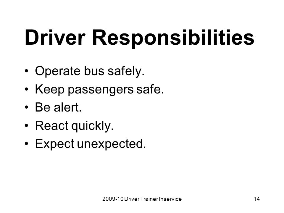 2009-10 Driver Trainer Inservice14 Driver Responsibilities Operate bus safely. Keep passengers safe. Be alert. React quickly. Expect unexpected.