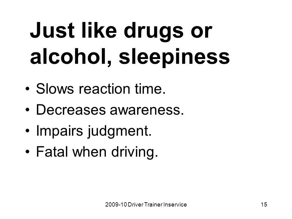 2009-10 Driver Trainer Inservice15 Just like drugs or alcohol, sleepiness Slows reaction time. Decreases awareness. Impairs judgment. Fatal when drivi