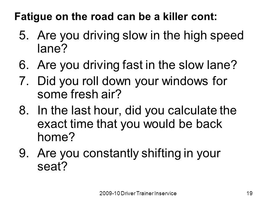 2009-10 Driver Trainer Inservice19 Fatigue on the road can be a killer cont: 5.Are you driving slow in the high speed lane? 6.Are you driving fast in
