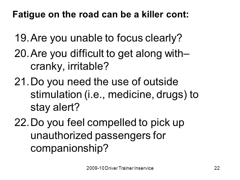 2009-10 Driver Trainer Inservice22 Fatigue on the road can be a killer cont: 19.Are you unable to focus clearly? 20.Are you difficult to get along wit