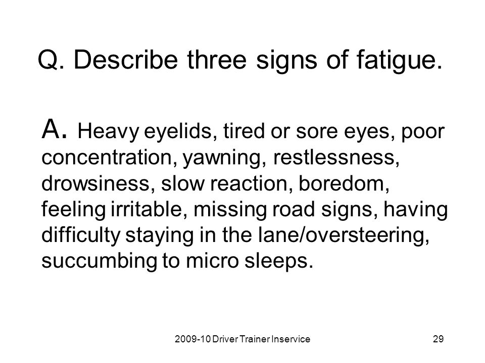 2009-10 Driver Trainer Inservice29 Q. Describe three signs of fatigue. A. Heavy eyelids, tired or sore eyes, poor concentration, yawning, restlessness