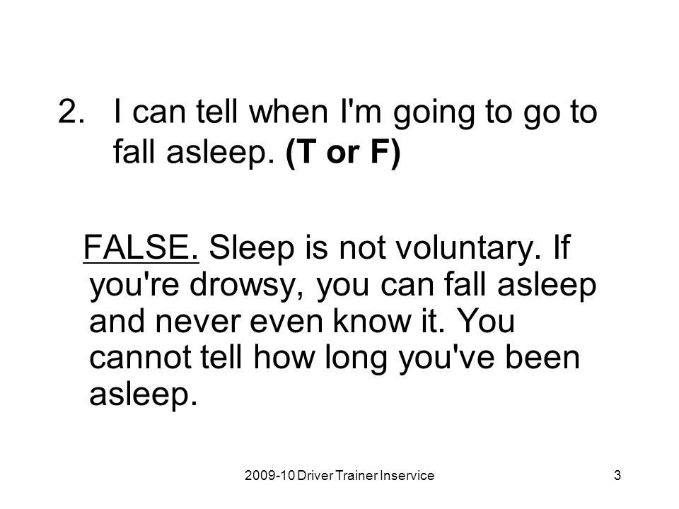 2009-10 Driver Trainer Inservice3 2.I can tell when I'm going to go to fall asleep. (T or F) FALSE. Sleep is not voluntary. If you're drowsy, you can