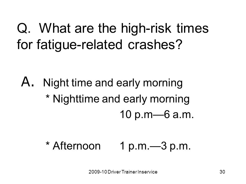 2009-10 Driver Trainer Inservice30 Q. What are the high-risk times for fatigue-related crashes? A. Night time and early morning * Nighttime and early