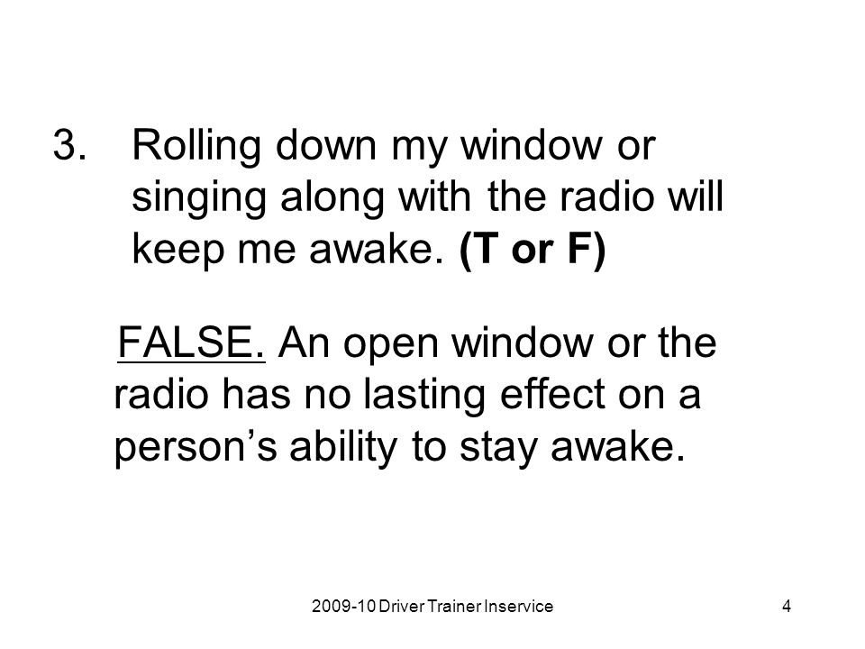 2009-10 Driver Trainer Inservice4 3.Rolling down my window or singing along with the radio will keep me awake. (T or F) FALSE. An open window or the r