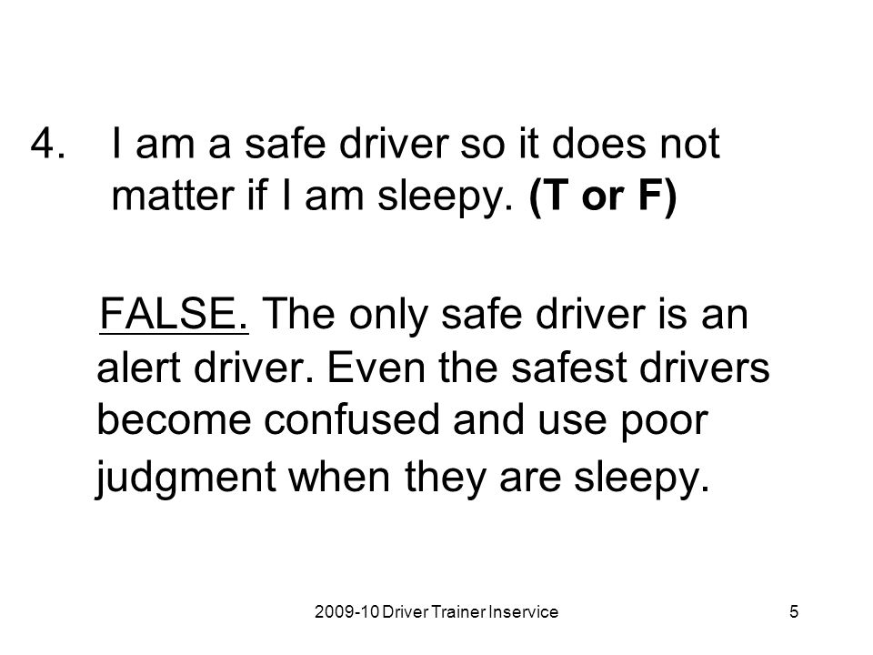 2009-10 Driver Trainer Inservice5 4.I am a safe driver so it does not matter if I am sleepy. (T or F) FALSE. The only safe driver is an alert driver.