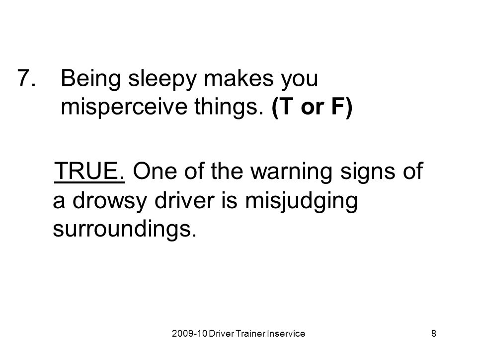 2009-10 Driver Trainer Inservice8 7.Being sleepy makes you misperceive things. (T or F) TRUE. One of the warning signs of a drowsy driver is misjudgin
