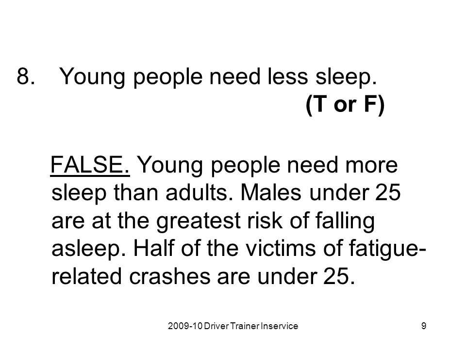 2009-10 Driver Trainer Inservice9 8.Young people need less sleep. (T or F) FALSE. Young people need more sleep than adults. Males under 25 are at the
