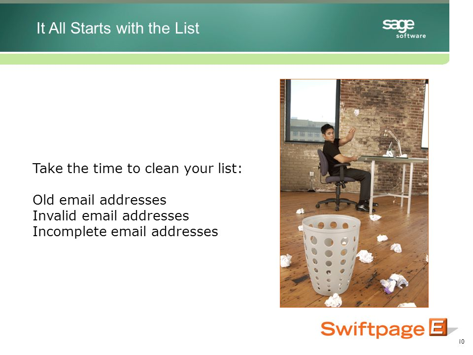 10 Take the time to clean your list: Old email addresses Invalid email addresses Incomplete email addresses It All Starts with the List