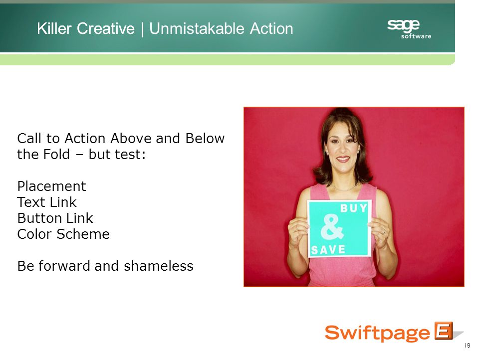 19 Call to Action Above and Below the Fold – but test: Placement Text Link Button Link Color Scheme Be forward and shameless Killer CreativeKiller Creative | Unmistakable Action