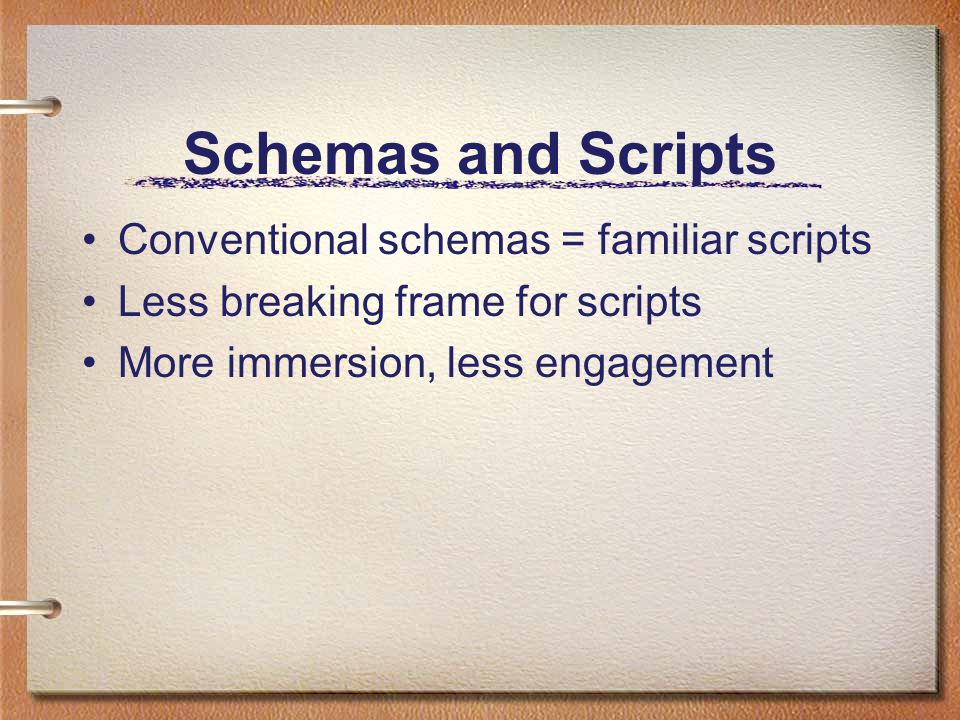 Schemas and Scripts Conventional schemas = familiar scripts Less breaking frame for scripts More immersion, less engagement