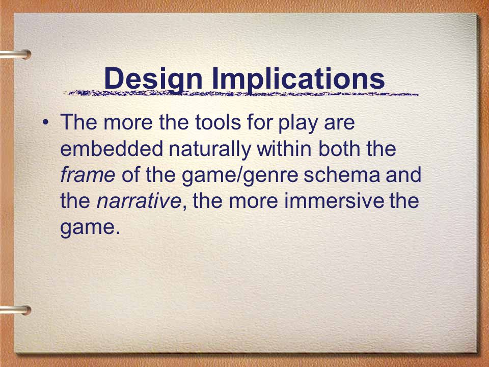 Design Implications The more the tools for play are embedded naturally within both the frame of the game/genre schema and the narrative, the more immersive the game.