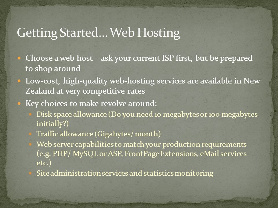 Choose a web host – ask your current ISP first, but be prepared to shop around Low-cost, high-quality web-hosting services are available in New Zealand at very competitive rates Key choices to make revolve around: Disk space allowance (Do you need 10 megabytes or 100 megabytes initially ) Traffic allowance (Gigabytes/ month) Web server capabilities to match your production requirements (e.g.