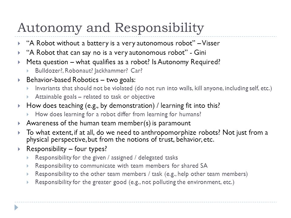 Autonomy and Responsibility  A Robot without a battery is a very autonomous robot – Visser  A Robot that can say no is a very autonomous robot - Gini  Meta question – what qualifies as a robot.