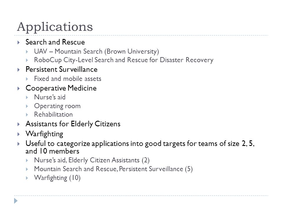 Applications  Search and Rescue  UAV – Mountain Search (Brown University)  RoboCup City-Level Search and Rescue for Disaster Recovery  Persistent Surveillance  Fixed and mobile assets  Cooperative Medicine  Nurse's aid  Operating room  Rehabilitation  Assistants for Elderly Citizens  Warfighting  Useful to categorize applications into good targets for teams of size 2, 5, and 10 members  Nurse's aid, Elderly Citizen Assistants (2)  Mountain Search and Rescue, Persistent Surveillance (5)  Warfighting (10)