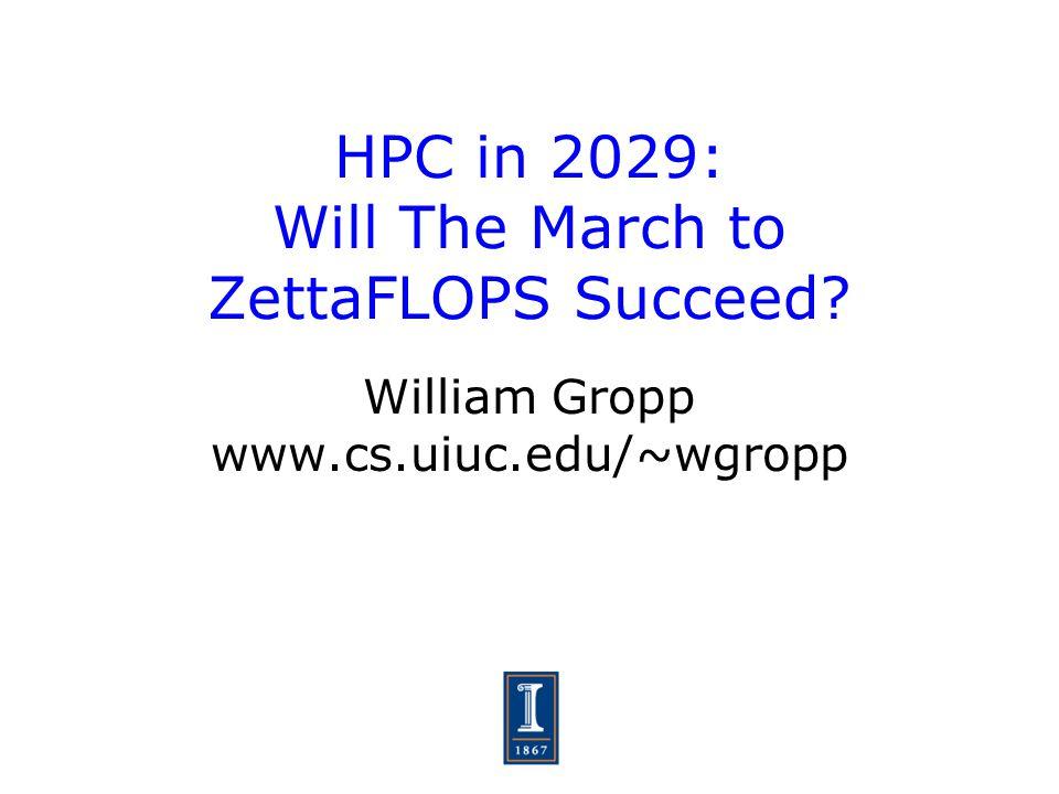 HPC in 2029: Will The March to ZettaFLOPS Succeed? William Gropp www.cs.uiuc.edu/~wgropp