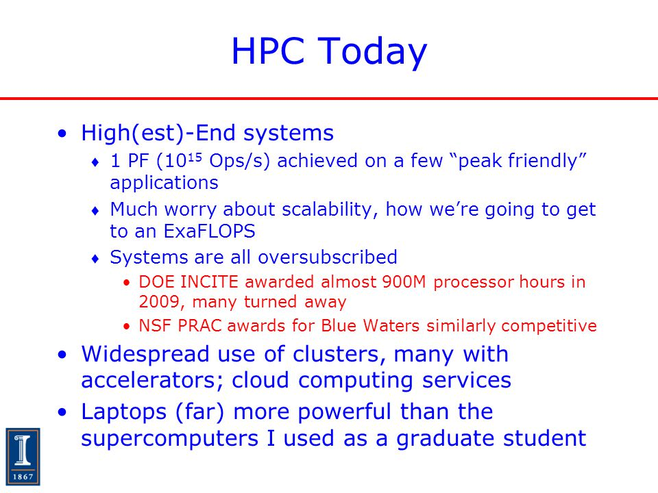 """HPC Today High(est)-End systems  1 PF (10 15 Ops/s) achieved on a few """"peak friendly"""" applications  Much worry about scalability, how we're going to"""