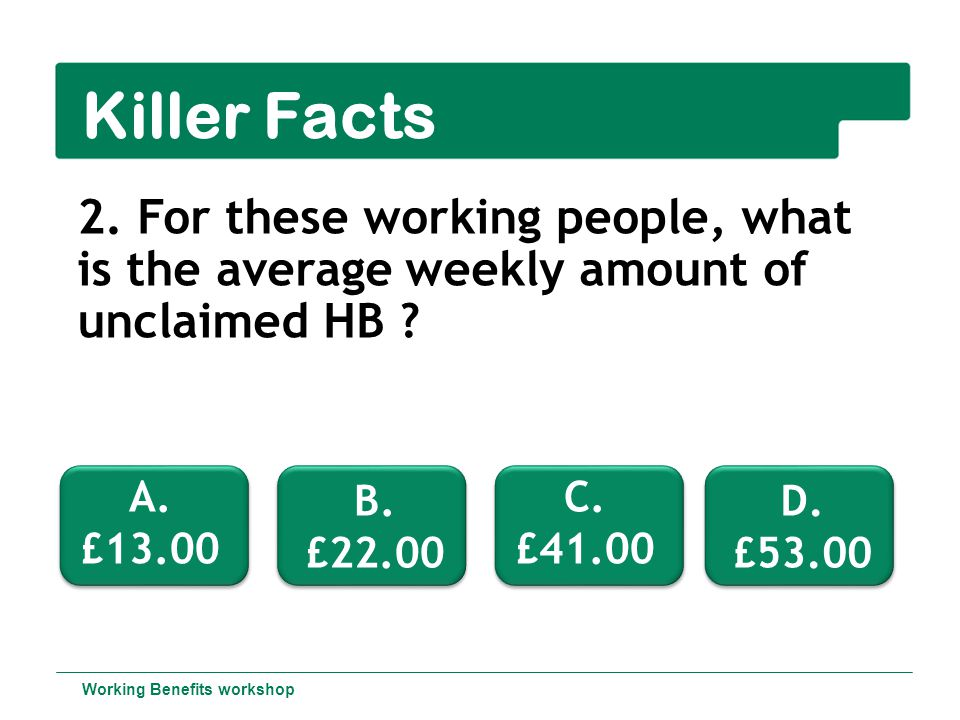 Killer Facts 2.For these working people, what is the average weekly amount of unclaimed HB .