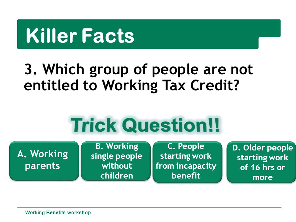 Killer Facts 3.Which group of people are not entitled to Working Tax Credit.