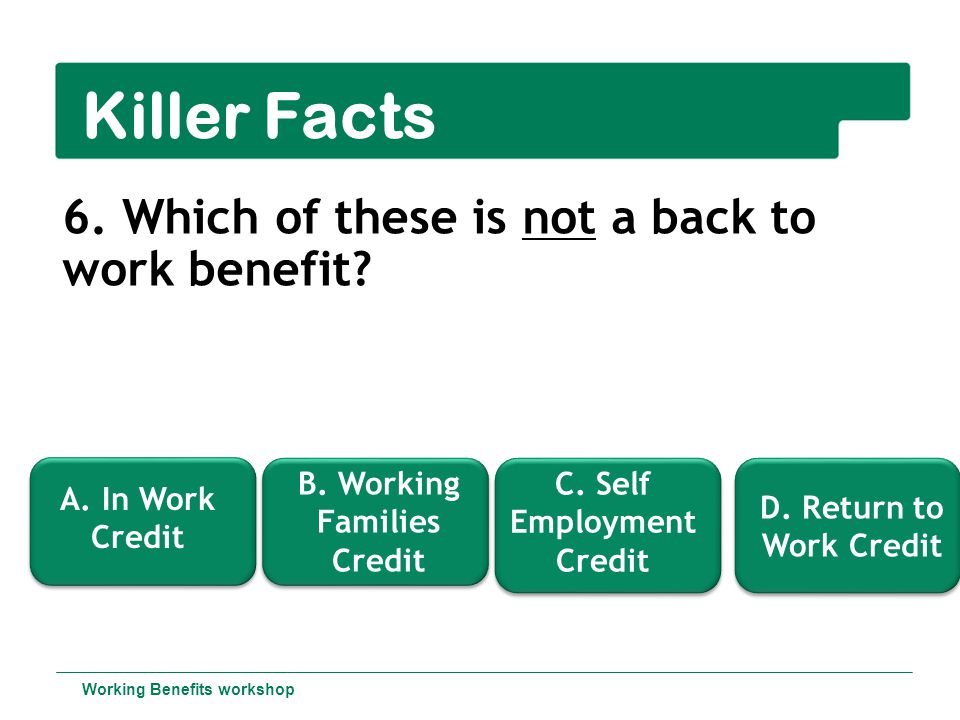 Killer Facts 6.Which of these is not a back to work benefit.
