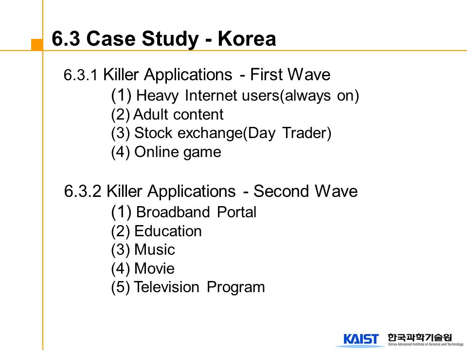 6.3.1 Killer Applications - First Wave (1) Heavy Internet users(always on) (2) Adult content (3) Stock exchange(Day Trader) (4) Online game 6.3.2 Killer Applications - Second Wave (1) Broadband Portal (2) Education (3) Music (4) Movie (5) Television Program 6.3 Case Study - Korea