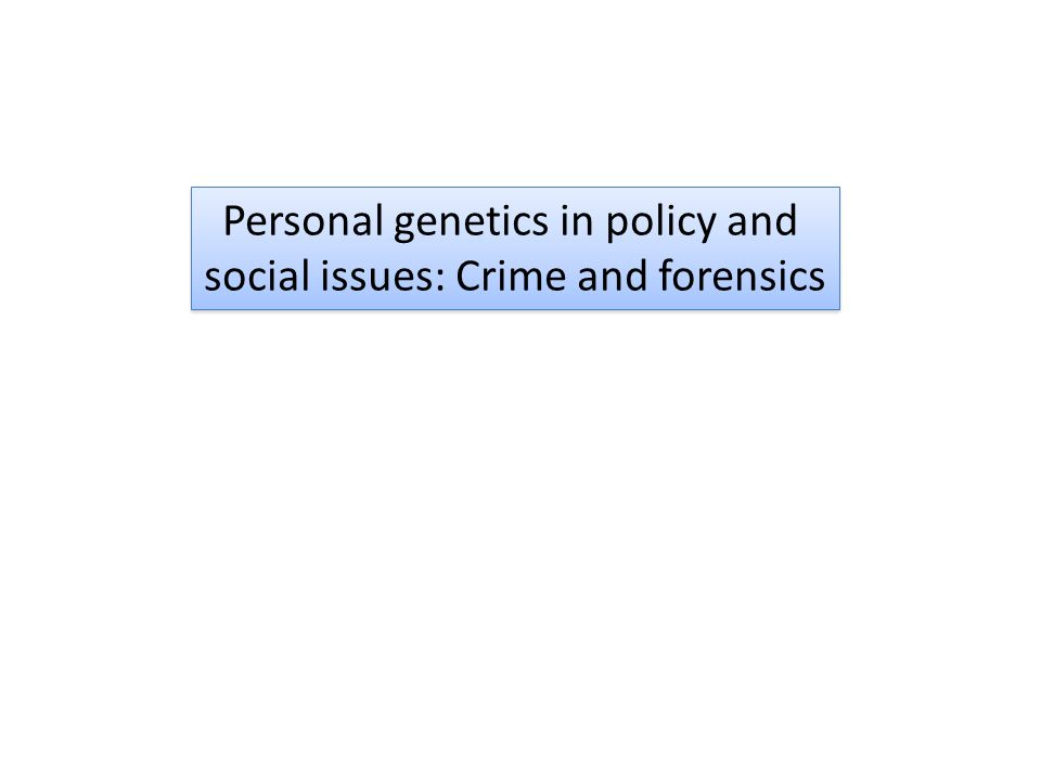 Personal genetics in policy and social issues: Crime and forensics Personal genetics in policy and social issues: Crime and forensics