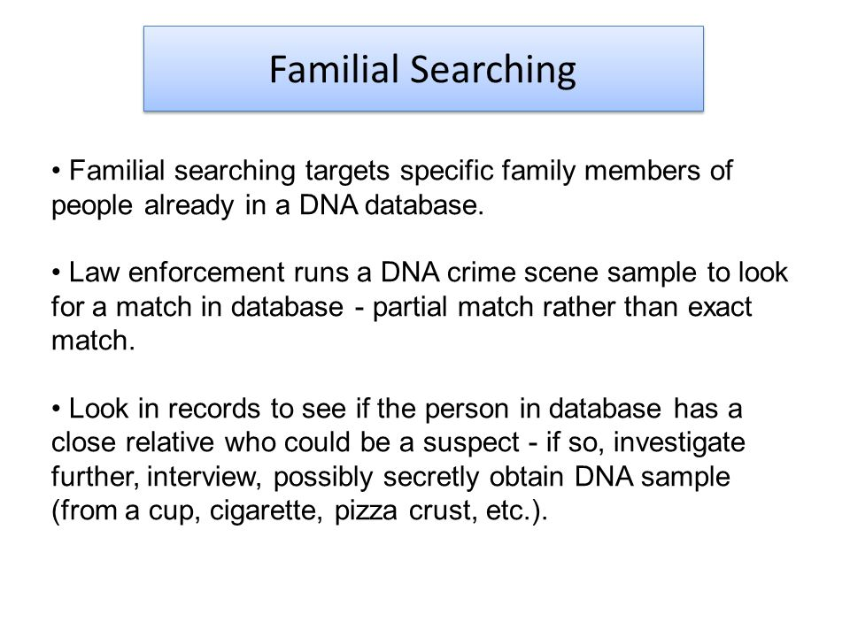 Familial Searching Familial searching targets specific family members of people already in a DNA database.