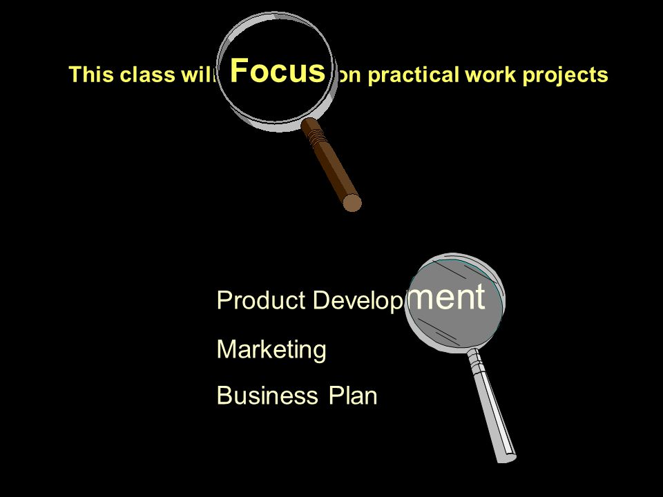 This class will Focus on practical work projects Product Develop ment Marketing Business Plan