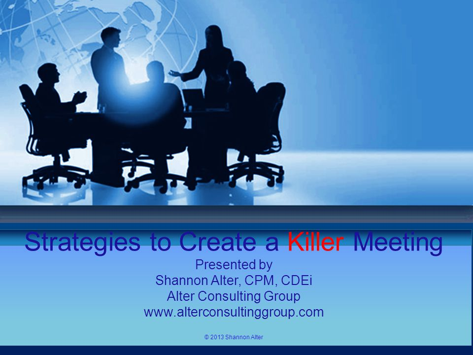 Your own sub headline Templates Strategies to Create a Killer Meeting Presented by Shannon Alter, CPM, CDEi Alter Consulting Group www.alterconsultinggroup.com © 2013 Shannon Alter