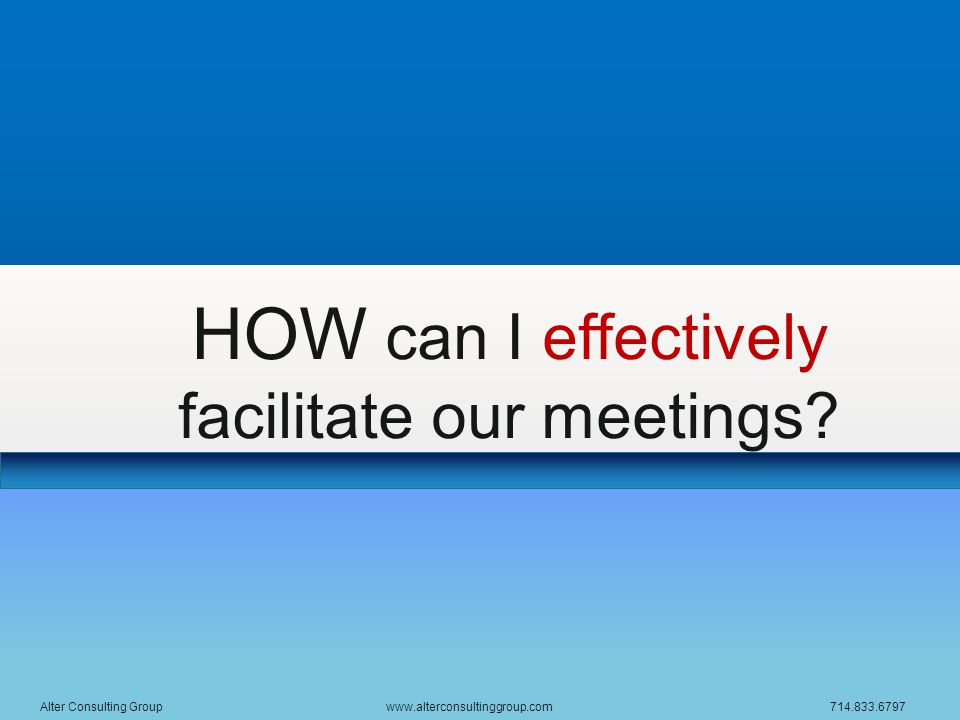 HOW can I effectively facilitate our meetings? Alter Consulting Group www.alterconsultinggroup.com 714.833.6797