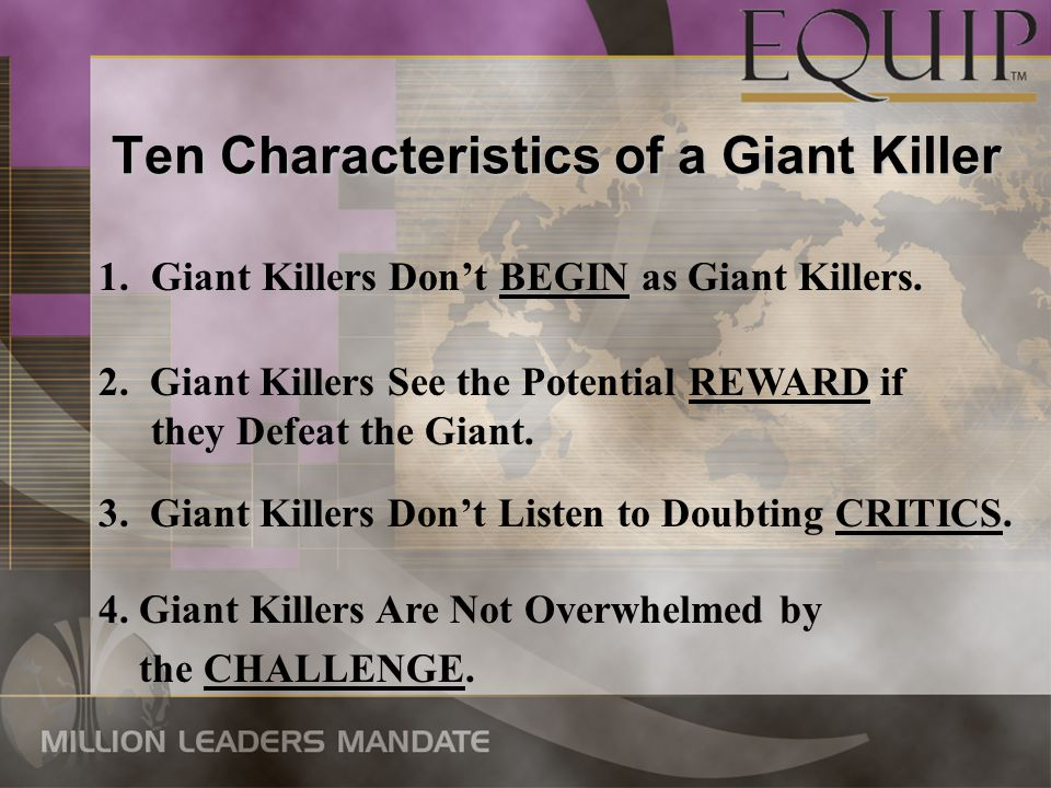 Ten Characteristics of a Giant Killer 1.Giant Killers Don't BEGIN as Giant Killers. 2. Giant Killers See the Potential REWARD if they Defeat the Giant
