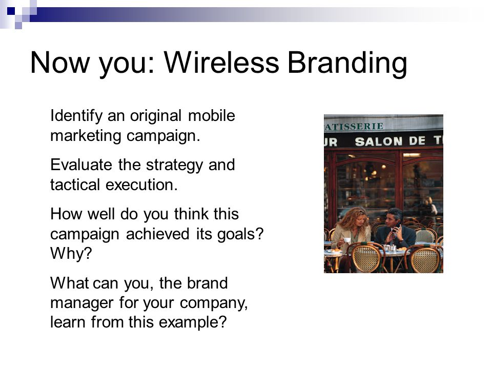 Now you: Wireless Branding Identify an original mobile marketing campaign.