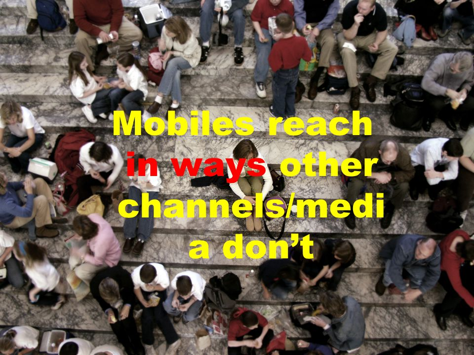 Mobiles reach in ways other channels/medi a don't