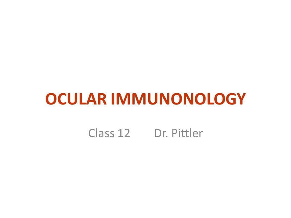 OCULAR IMMUNONOLOGY Class 12 Dr. Pittler