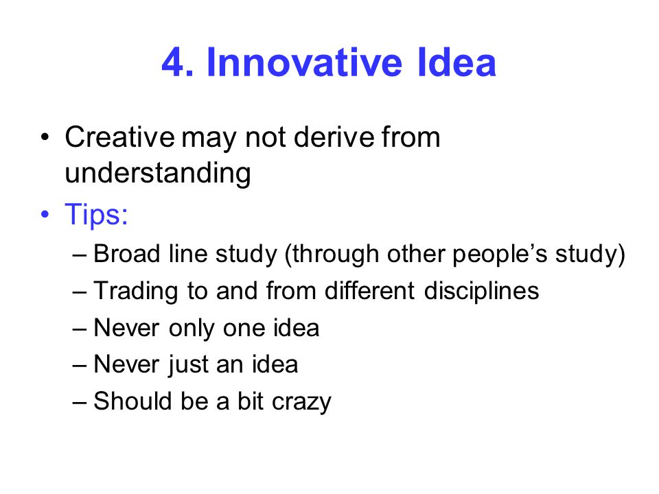 4. Innovative Idea Creative may not derive from understanding Tips: –Broad line study (through other people's study) –Trading to and from different di