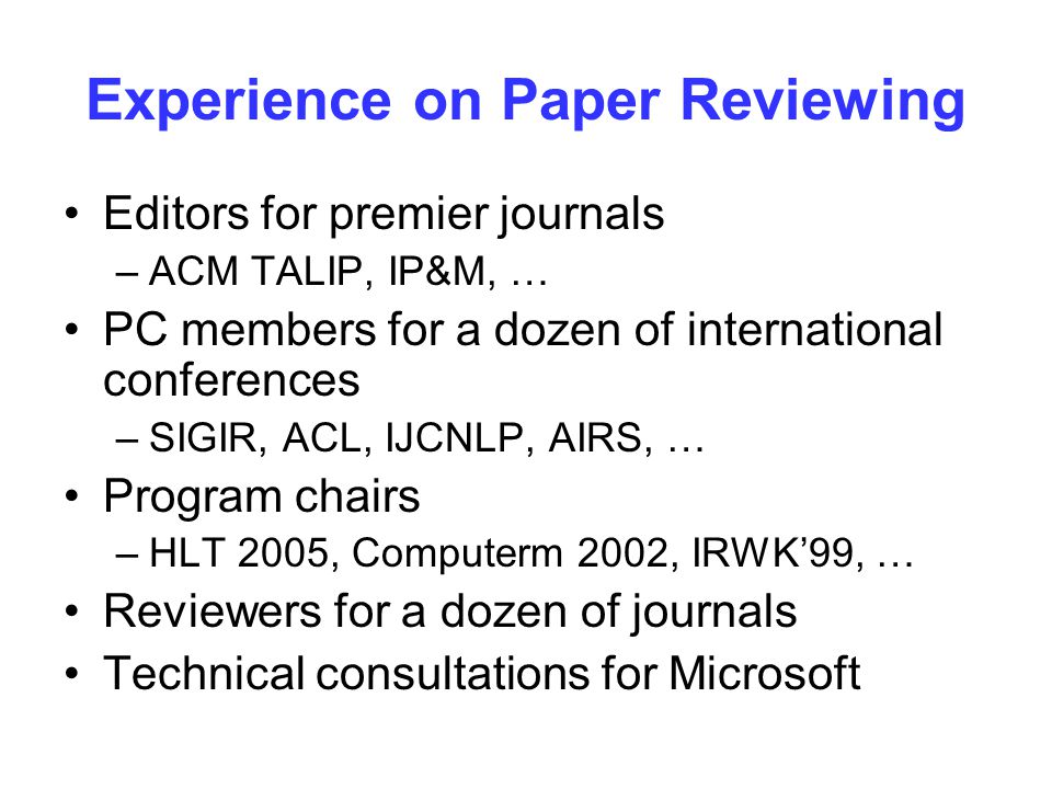 Experience on Paper Reviewing Editors for premier journals –ACM TALIP, IP&M, … PC members for a dozen of international conferences –SIGIR, ACL, IJCNLP, AIRS, … Program chairs –HLT 2005, Computerm 2002, IRWK'99, … Reviewers for a dozen of journals Technical consultations for Microsoft