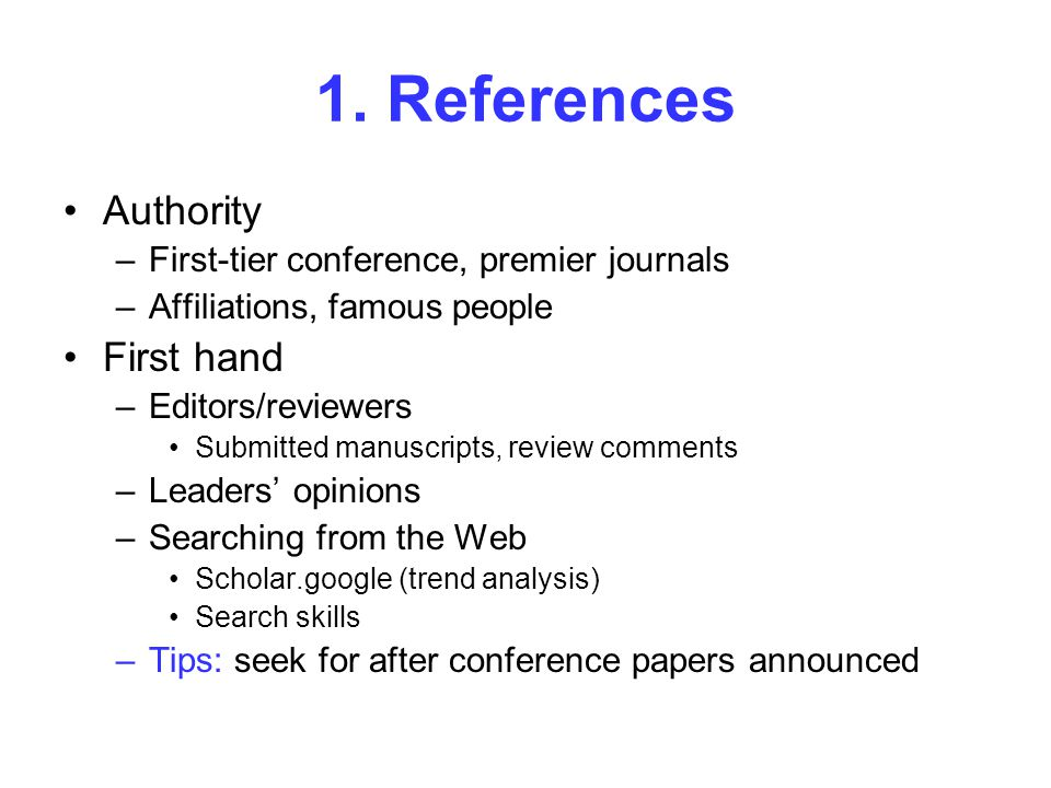 1. References Authority –First-tier conference, premier journals –Affiliations, famous people First hand –Editors/reviewers Submitted manuscripts, rev