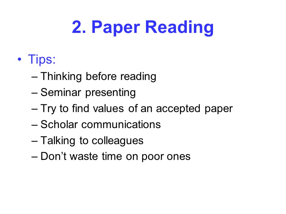 2. Paper Reading Tips: –Thinking before reading –Seminar presenting –Try to find values of an accepted paper –Scholar communications –Talking to colle