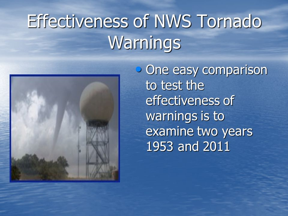 Effectiveness of NWS Tornado Warnings One easy comparison to test the effectiveness of warnings is to examine two years 1953 and 2011 One easy comparison to test the effectiveness of warnings is to examine two years 1953 and 2011