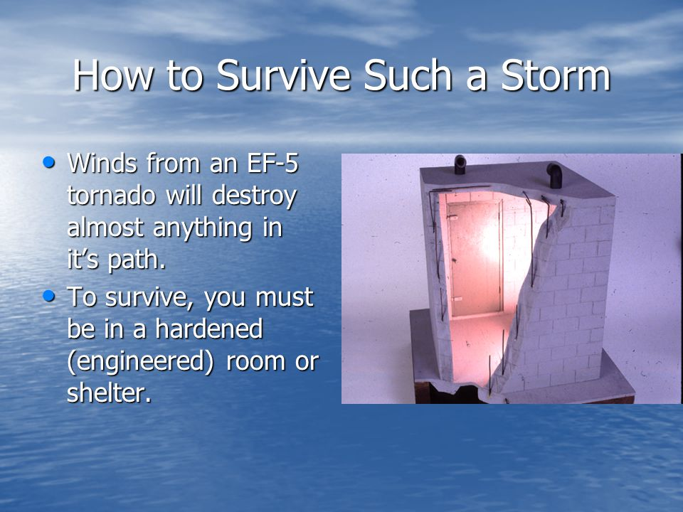 How to Survive Such a Storm Winds from an EF-5 tornado will destroy almost anything in it's path.