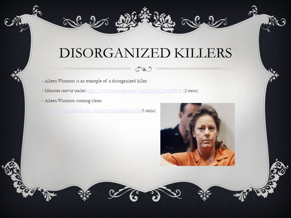 DISORGANIZED KILLERS - Aileen Wuornos is an example of a disorganized killer.