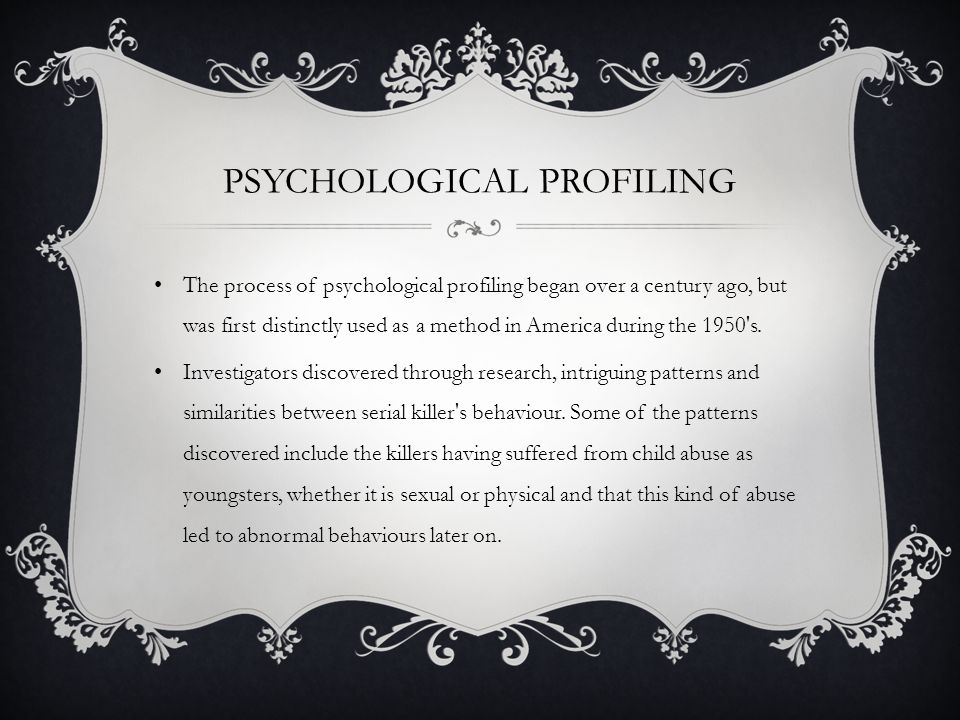 PSYCHOLOGICAL PROFILING The process of psychological profiling began over a century ago, but was first distinctly used as a method in America during the 1950 s.