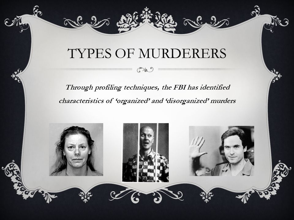 TYPES OF MURDERERS Through profiling techniques, the FBI has identified characteristics of 'organized' and 'disorganized' murders